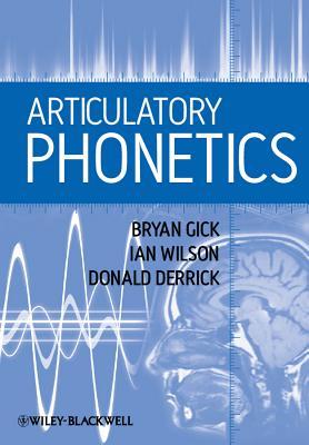 Articulatory Phonetics By Gick, Bryan/ Wilson, Ian/ Derrick, Donald